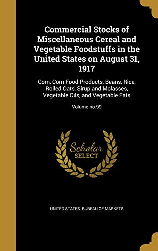 COMMERCIAL STOCKS OF MISC CERE: Corn, Corn Food Products, Beans, Rice, Rolled Oats, Sirup and Molasses, Vegetable Oils, and Vegetable Fats; Volume No.99