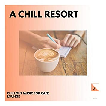 A Chill Resort - Chillout Music For Cafe Lounge