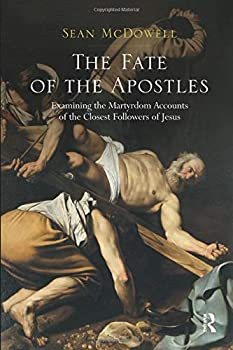 The Fate of the Apostles  Examining the Martyrdom Accounts of the Closest Followers of Jesus