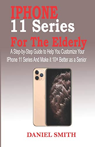 IPHONE 11 SERIES FOR THE ELDERLY: A Step-by-Step Guide to Help You Customize Your IPhone 11 Series and Make it 10× Better as a Senior