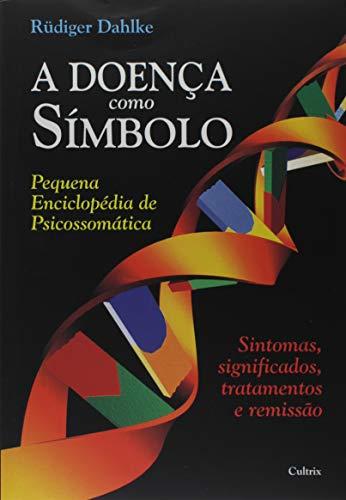 A Doença Como Símbolo: Pequena Enciclopédia de Psicossomática - Sintomas, Significados, Tratamentos e Remissão