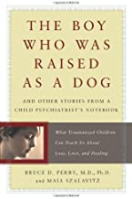 The Boy Who Was Raised As a Dog: And Other Stories from a Child Psychiatrist's Notebook:  What Traumatized Children Can Te...