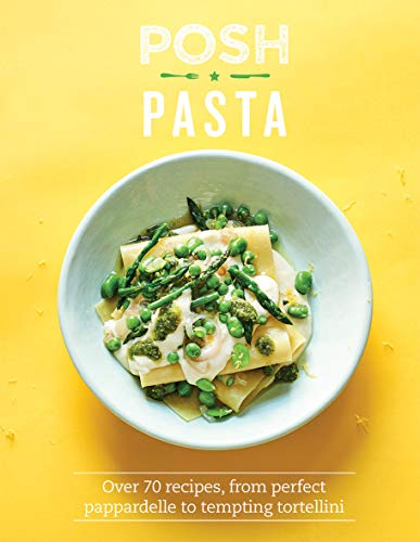 Posh Pasta: Over 70 Recipes, from Perfect Pappardelle to Tempting Tortellini