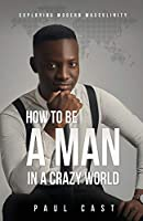 How To Be A Man In A Crazy World: Exploring modern masculinity