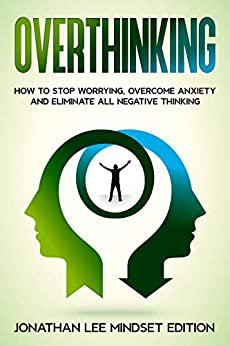 Overthinking: How to Stop Worrying, Overcome Anxiety and Eliminate all Negative Thinking by [Jonathan Lee  Mindset Editions]