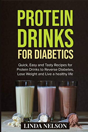 PROTEIN DRINKS FOR DIABETICS: Quick, Easy and Tasty Recipes for Protein Drinks to Reverse Diabetes, Lose Weight and Live a Healthy Life
