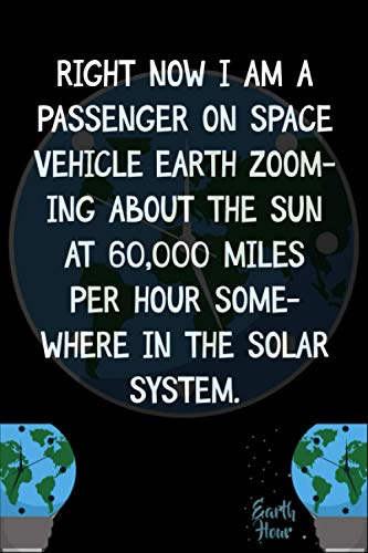 Right now I am a passenger on space vehicle Earth zooming about the Sun at 60,000 miles per hour somewhere in the solar system.: Earth Hour Day ... Hour A Lights-Out Event Day Gift Ides