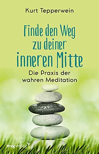 Finde den Weg zu deiner inneren Mitte: Die Praxis der wahren Meditation