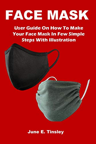 FACE MASK: User Guide On How To Make Your Face Mask In Few Simple Steps With Illustration (English Edition)