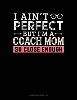 I Ain't Perfect But I'm A Coach Mom So Close Enough: Unruled Composition Book