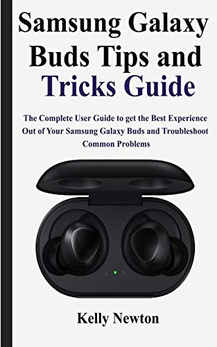 Samsung Galaxy Buds Tips and Tricks Guide: The Complete User Guide to get the Best Experience out of Your Samsung Galaxy Buds and Troubleshoot Common Problems