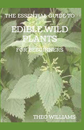 THE ESSENTIAL GUIDE TO EDIBLE WILD PLANTS FOR BEGINNERS: A Guide to Recognizing, Harvesting, and Preparing Edible Wild Plants