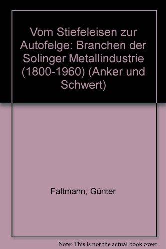 Vom Stiefeleisen zur Autofelge: Branchen der Solinger Metallindustrie 1800-1960 (Anker und Schwert)