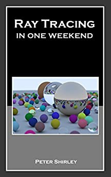 Ray Tracing in One Weekend (Ray Tracing Minibooks Book 1) by [Peter Shirley]