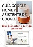 Guía Google Home y Google Assistant con Android: Más bienestar a tu vida personal con esta nueva tecnología