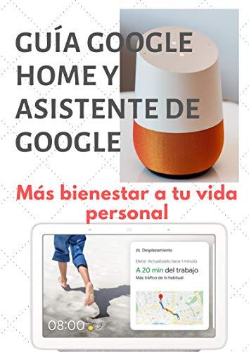 Guía Google Home y Google Assistant con Android: Más bienestar a tu vida personal con esta nueva…