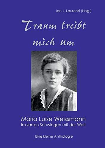 Traum treibt mich um: Maria Luise Weissmann - Im zarten Schwingen mit der Welt