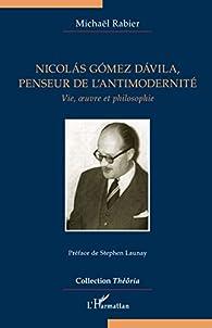 Nicolás Gómez Dávila, penseur de l'antimodernité: Vie, oeuvre et philosophie par Michaël Rabier