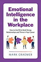 Emotional Intelligence in the Workplace: How to Use EQ to Build Strong Relationships and Thrive in Your Career