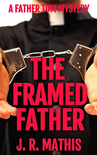 The Framed Father: A Clean Murder Mystery Featuring Father Tom Greer (The Father Tom Mysteries Book 2) by [J. R. Mathis]