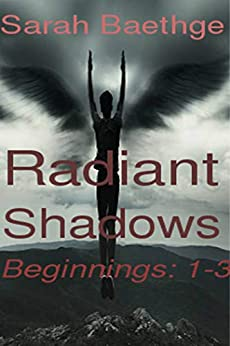 Radiant Shadows: Beginnings [Parts 1-3] by [Sarah Baethge]