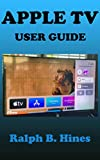 APPLE TV USER GUIDE: The Complete Step by Steps Instruction Manual for Beginners and Seniors to...