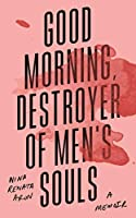 Good Morning, Destroyer of Men's Souls: A memoir about women, addiction and love