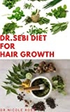 DR.SEBI DIET FOR HAIR GROWTH: Dr. Sebi Herbal Recipes and Alkaline Diet For Hair Loss,Rapid Hair Growth, Baldness, Dandruff, Ringworm, Filliculitis, Psoriasis & Lots More