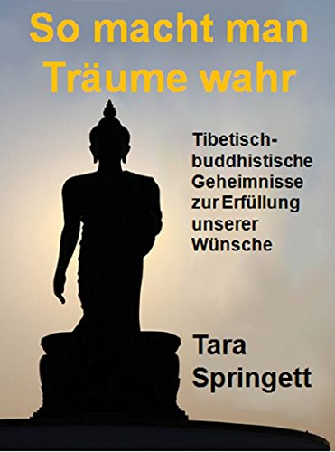 So macht man Träume wahr: Tibetisch-Buddhistische Geheimnisse zur Erfüllung unserer Wünsche