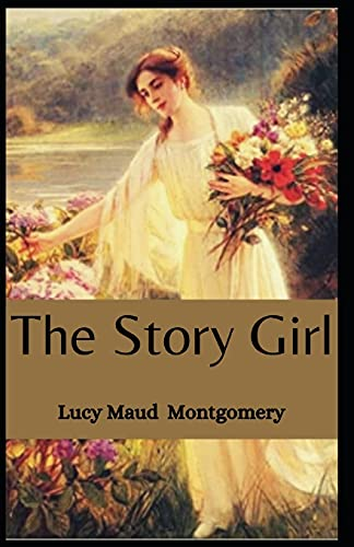 The Story Girl Lucy Maud Montgomery: (Novel, Children's literature, Classics, Fantasy, Fiction) [Annotated]