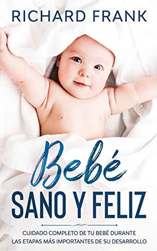 Bebé Sano y Feliz: Cuidado Completo de tu Bebé Durante las Etapas más Importantes de su Desarrollo