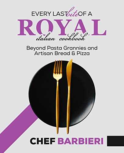 Every Last Bite of a Royal Italian Cookbook: Beyond Past Grannies and Artisan Bread and Pizza