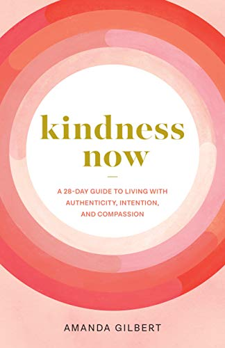 Kindness Now: A 28-day Guide to Living With Authenticity, Intention, and Compassion