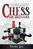 Chess For Beginners: The Ultimate Step-By-Step Guide On How To Play Chess. Know The Rules And Use Simple Strategies To Win Every Single Game