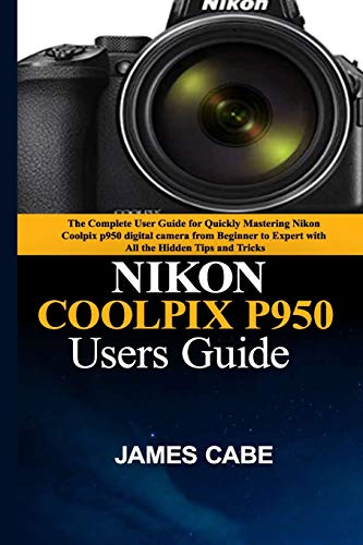 Nikon Coolpix P950 Users Guide: The Complete User Guide for Quickly Mastering Nikon Coolpix p950 digital camera from Beginner to Expert with All the Hidden Tips and Tricks
