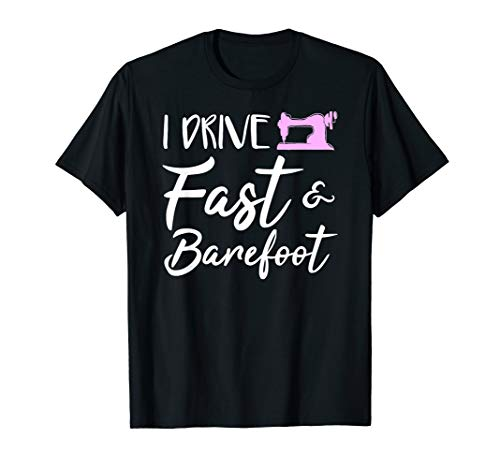 I Drive Fast And Barefoot Sewing Sew Gift T-Shirt