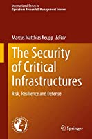 The Security of Critical Infrastructures: Risk, Resilience and Defense (International Series in Operations Research & Management Science, 288)