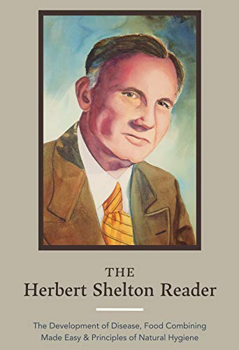 The Herbert Shelton Reader: The Development of Disease, Food Combining Made Easy & Principles of Natural Hygiene