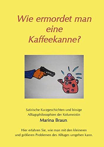 Wie ermordet man eine Kaffeekanne?: Satirische Kurzgeschichten und bissige Alltagsphilosophien der Kolumnistin Marina Braun