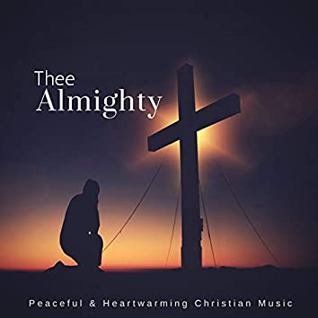 Thee Almighty (Peaceful & Heartwarming Christian Music)