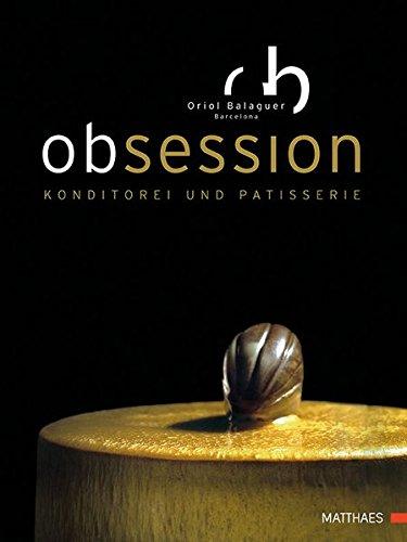 Obsession - Konditorei und Patisserie, über 80 Rezepte auf auf Weltklasseniveau für Anfänger und Fortgeschrittene