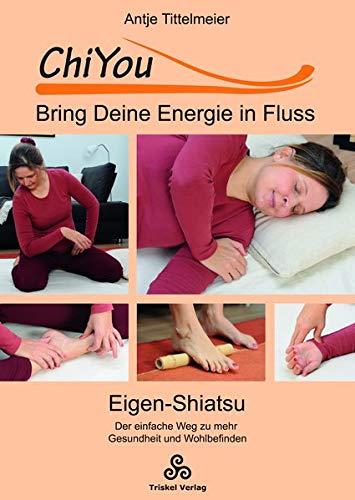 ChiYou - Bring Deine Energie in Fluss: Eigen-Shiatsu / der einfache Weg zu mehr Gesundheit und Wohlbefinden