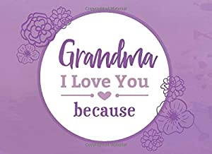 Grandma I Love You Because: Prompted Fill In Blank I Love You Book for Grandma; Gift Book for Grandma; Things I Love About You Book for Grandmothers (I Love You Because Book) (Volume 2)