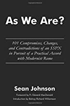 As We Are?: 101 Compromises, Changes, and Contradictions of an SSPX in Pursuit of a Practical Accord with Modernist Rome