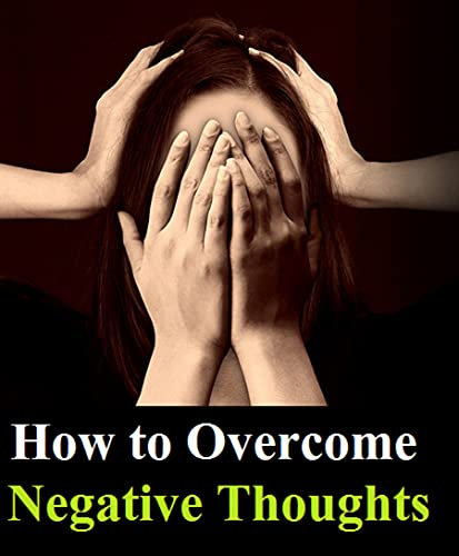 How To Overcome Negative Thoughts ?: - Control Your Thoughts, And Stop Overthinking. Shift Your Focus into Positive Thinking, Self-Acceptance, And Radical Self Love (English Edition)