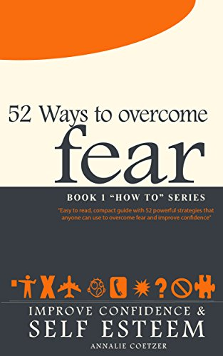 Book: 52 Ways to OVERCOME FEAR - 52 Powerful strategies anyone can use for overcoming fear and discouragement, and improving confidence and self esteem. by Annalie Coetzer