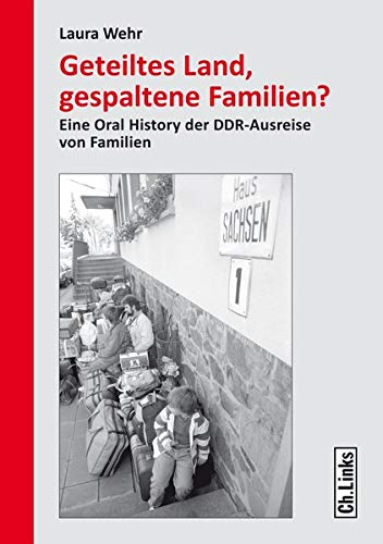 Geteiltes Land, gespaltene Familien? Eine Oral History der DDR-Ausreise von Familien