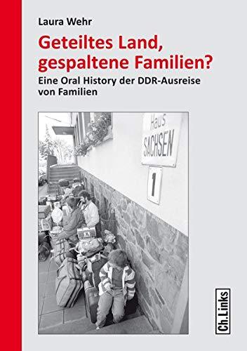 Geteiltes Land, gespaltene Familien?: Eine Oral History der DDR-Ausreise von Familien