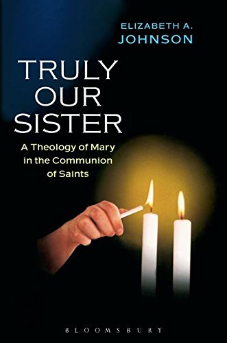 Truly our Sister: A Theology Of Mary In The Communion Of Saints (Sister Elizabeth Johnson Quest For The Living God)