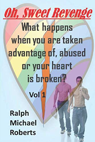 Oh, Sweet Revenge - What Happens when you are taken advantage of, abused or your heart is broken: Vol 1: Multi-Generational Stories of Gay Sexual Abuse in school, work and home settings